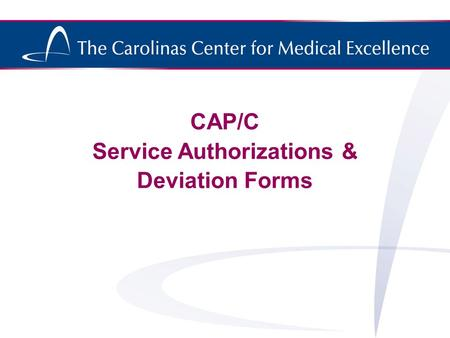 CAP/C Service Authorizations & Deviation Forms. Valid Service Authorization A valid Service Authorization (SA) must have the following: 1.Recipient name.