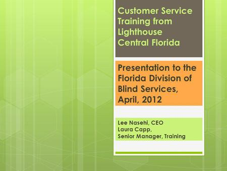 Lee Nasehi, CEO Laura Capp, Senior Manager, Training Customer Service Training from Lighthouse Central Florida Presentation to the Florida Division of.
