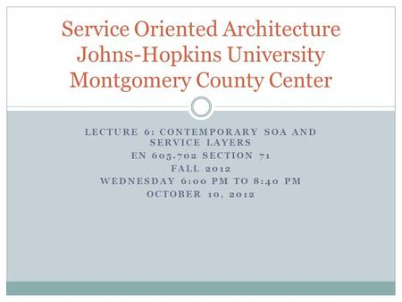 LECTURE 6: CONTEMPORARY SOA AND SERVICE LAYERS EN 605.702 SECTION 71 FALL 2012 WEDNESDAY 6:00 PM TO 8:40 PM OCTOBER 10, 2012 Service Oriented Architecture.