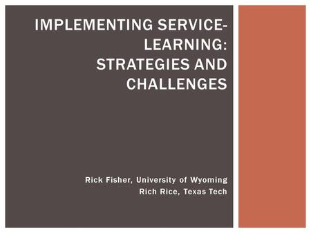 Rick Fisher, University of Wyoming Rich Rice, Texas Tech IMPLEMENTING SERVICE- LEARNING: STRATEGIES AND CHALLENGES.
