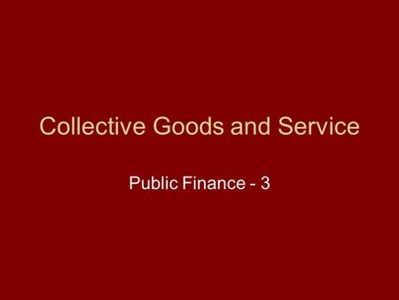 Collective Goods and Service Public Finance - 3. Collective Goods and Service We shall examine the basis for the rise of government even under idealistic.