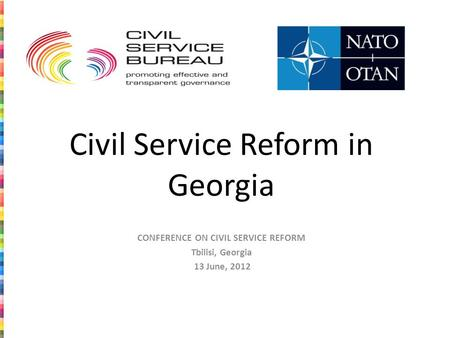 Civil Service Reform in Georgia CONFERENCE ON CIVIL SERVICE REFORM Tbilisi, Georgia 13 June, 2012.
