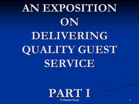 © Diwakar Prasad 1 AN EXPOSITION ON DELIVERING QUALITY GUEST SERVICE PART I.