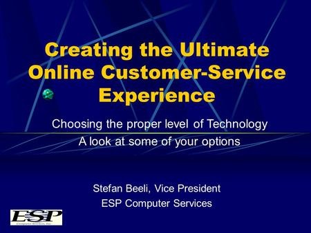 Creating the Ultimate Online Customer-Service Experience Stefan Beeli, Vice President ESP Computer Services Choosing the proper level of Technology A look.