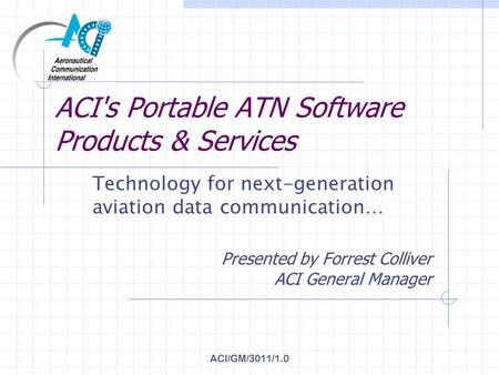 ACI/GM/3011/1.0 ACI's Portable ATN Software Products & Services Technology for next-generation aviation data communication… Presented by Forrest Colliver.