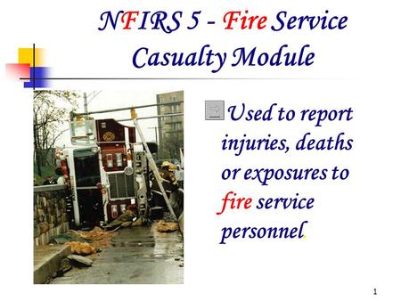 1 NFIRS 5 - Fire Service Casualty Module Used to report injuries, deaths or exposures to fire service personnel.