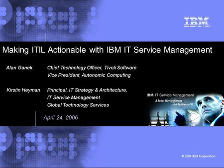 © 2006 IBM Corporation Making ITIL Actionable with IBM IT Service Management Alan GanekChief Technology Officer, Tivoli Software Vice President, Autonomic.