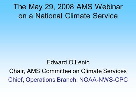 The May 29, 2008 AMS Webinar on a National Climate Service Edward OLenic Chair, AMS Committee on Climate Services Chief, Operations Branch, NOAA-NWS-CPC.