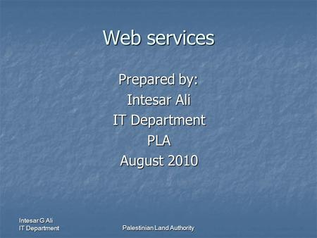 Intesar G Ali IT DepartmentPalestinian Land Authority Web services Prepared by: Intesar Ali IT Department PLA August 2010.