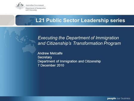 L21 Public Sector Leadership series Executing the Department of Immigration and Citizenships Transformation Program Andrew Metcalfe Secretary Department.
