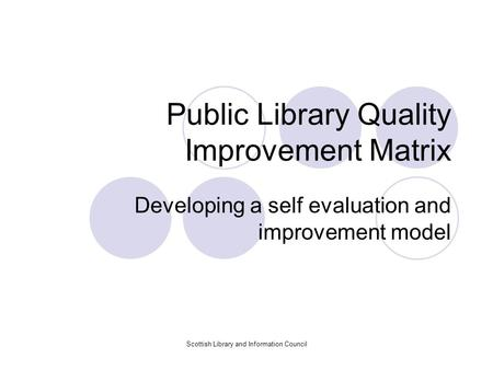 Scottish Library and Information Council Public Library Quality Improvement Matrix Developing a self evaluation and improvement model.
