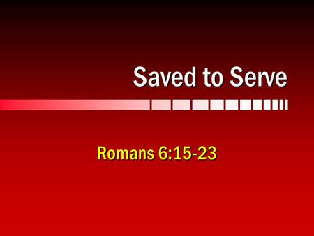 Saved to Serve Romans 6:15-23. 2 Servants of Righteousness Romans 6:15-23… Servants of whom we obey, 6:16 We were once servants of sin, 6:17 Set free.