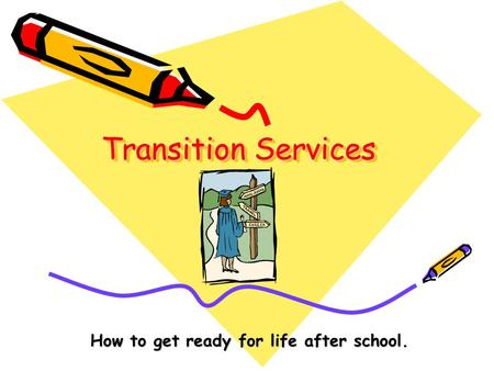 Transition Services How to get ready for life after school.