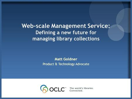Web-scale Management Service: Defining a new future for managing library collections Matt Goldner Product & Technology Advocate.