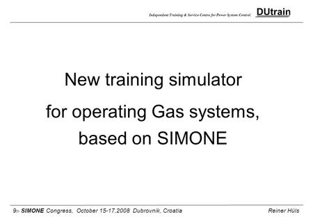 Independent Training & Service Centre for Power System Control New training simulator for operating Gas systems, based on SIMONE 9 th SIMONE Congress,