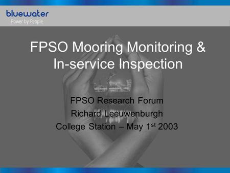 FPSO Mooring Monitoring & In-service Inspection FPSO Research Forum Richard Leeuwenburgh College Station – May 1 st 2003.