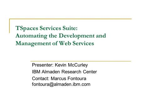 TSpaces Services Suite: Automating the Development and Management of Web Services Presenter: Kevin McCurley IBM Almaden Research Center Contact: Marcus.