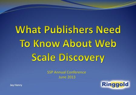 SSP Annual Conference June 2013 Jay Henry. Introduction Web Scale Discovery in brief & why it matters Metadata – new ruler of the realm Life Cycle of.