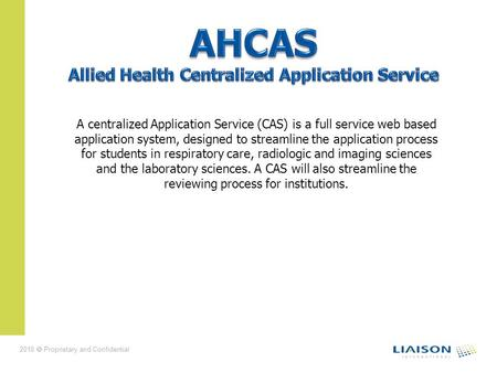 2010 Proprietary and Confidential A centralized Application Service (CAS) is a full service web based application system, designed to streamline the application.