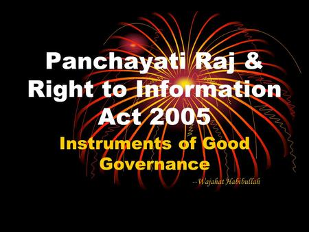 Panchayati Raj & Right to Information Act 2005 Instruments of Good Governance --Wajahat Habibullah.