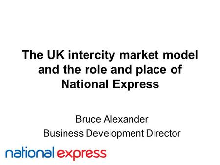 The UK intercity market model and the role and place of National Express Bruce Alexander Business Development Director.
