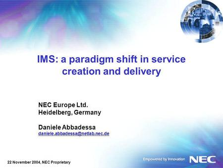 22 November 2004, NEC Proprietary IMS: a paradigm shift in service creation and delivery NEC Europe Ltd. Heidelberg, Germany Daniele Abbadessa