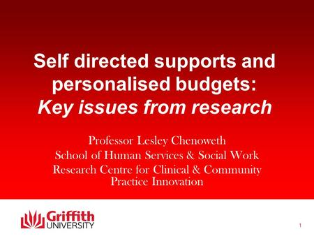 1 Self directed supports and personalised budgets: Key issues from research Professor Lesley Chenoweth School of Human Services & Social Work Research.
