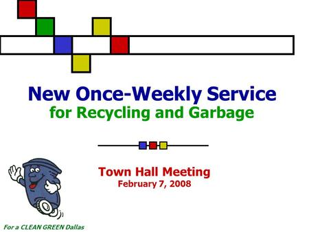 For a CLEAN GREEN Dallas New Once-Weekly Service for Recycling and Garbage Town Hall Meeting February 7, 2008.