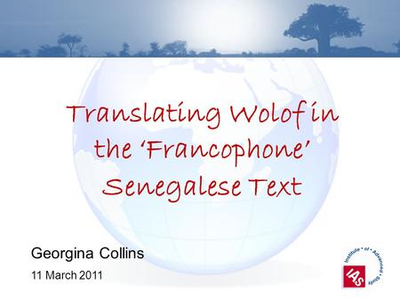 Translating Wolof in the Francophone Senegalese Text Georgina Collins 11 March 2011.