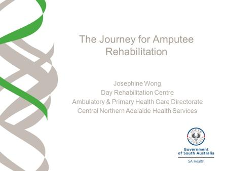 The Journey for Amputee Rehabilitation Josephine Wong Day Rehabilitation Centre Ambulatory & Primary Health Care Directorate Central Northern Adelaide.