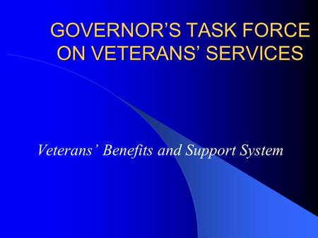 GOVERNORS TASK FORCE ON VETERANS SERVICES Veterans Benefits and Support System.