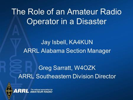 The Role of an Amateur Radio Operator in a Disaster Jay Isbell, KA4KUN ARRL Alabama Section Manager Greg Sarratt, W4OZK ARRL Southeastern Division Director.