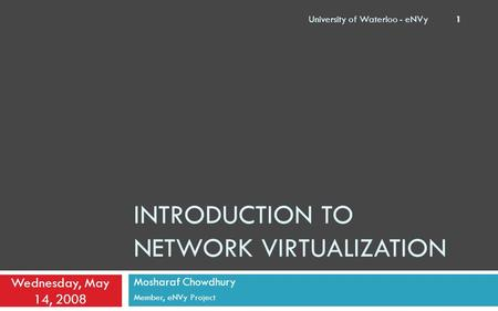 INTRODUCTION TO NETWORK VIRTUALIZATION Mosharaf Chowdhury Member, eNVy Project Wednesday, May 14, 2008 University of Waterloo - eNVy 1.