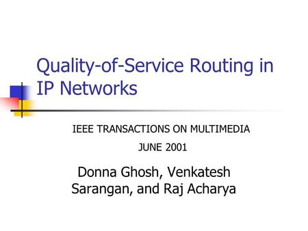 Quality-of-Service Routing in IP Networks Donna Ghosh, Venkatesh Sarangan, and Raj Acharya IEEE TRANSACTIONS ON MULTIMEDIA JUNE 2001.