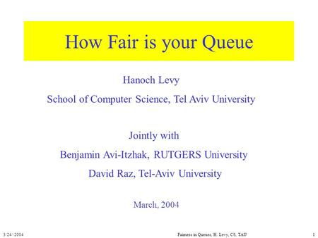 3/24//2004Fairness in Queues, H. Levy, CS, TAU1 How Fair is your Queue March, 2004 Hanoch Levy School of Computer Science, Tel Aviv University Jointly.