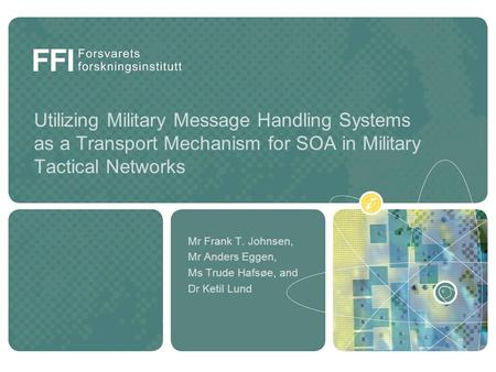 Utilizing Military Message Handling Systems as a Transport Mechanism for SOA in Military Tactical Networks Mr Frank T. Johnsen, Mr Anders Eggen, Ms Trude.