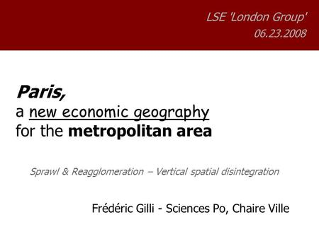 Paris, a new economic geography for the metropolitan area Sprawl & Reagglomeration – Vertical spatial disintegration Frédéric Gilli - Sciences Po, Chaire.