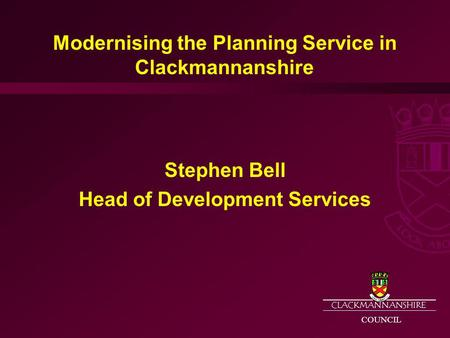 CLACKMANNANSHIRE COUNCIL Modernising the Planning Service in Clackmannanshire Stephen Bell Head of Development Services.