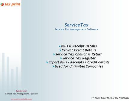 >> Press Enter to go to the Next Slide Service Tax Service Tax Management Software www.taxprintindia.com ServiceTax Service Tax Management Software Bills.