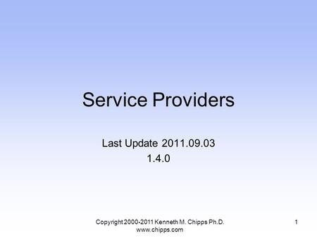 Service Providers Last Update 2011.09.03 1.4.0 Copyright 2000-2011 Kenneth M. Chipps Ph.D. www.chipps.com 1.