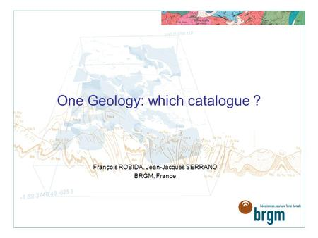 François ROBIDA, Jean-Jacques SERRANO BRGM, France One Geology: which catalogue ?