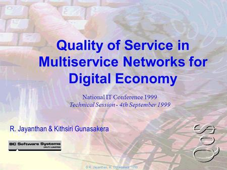 © R. Jayanthan, K. Gunasakera 1999 Quality of Service in Multiservice Networks for Digital Economy R. Jayanthan & Kithsiri Gunasakera National IT Conference.