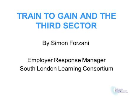 TRAIN TO GAIN AND THE THIRD SECTOR By Simon Forzani Employer Response Manager South London Learning Consortium.