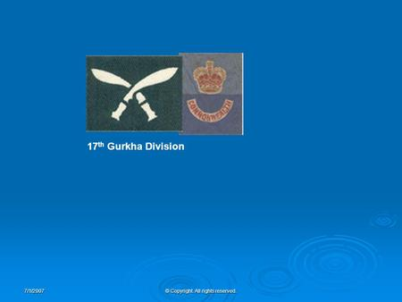7/1/2007© Copyright. All rights reserved. 17 th Gurkha Division.
