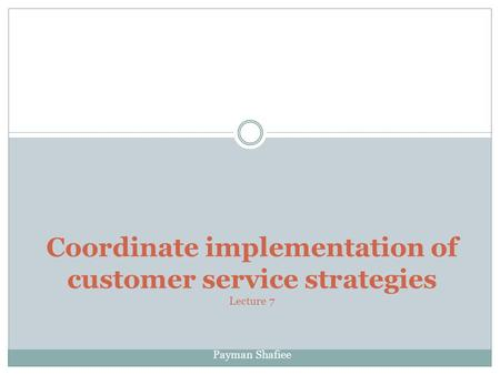 Coordinate implementation of customer service strategies Lecture 7 Payman Shafiee.