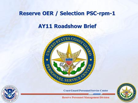 Reserve Personnel Management Division Coast Guard Personnel Service Center 1 Reserve OER / Selection PSC-rpm-1 AY11 Roadshow Brief.
