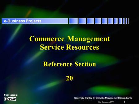 File: ebusiness_ref.PPT 1 Yogi Schulz e-Business Projects Commerce Management Service Resources Reference Section 20 Copyright © 2002 by Corvelle Management.