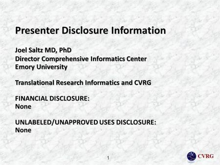 CVRG Presenter Disclosure Information Joel Saltz MD, PhD Director Comprehensive Informatics Center Emory University Translational Research Informatics.