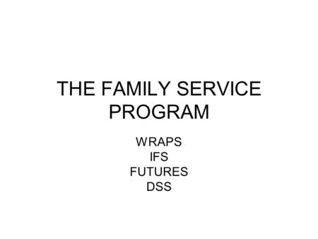 THE FAMILY SERVICE PROGRAM WRAPS IFS FUTURES DSS.