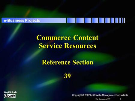 File: ebusiness_ref.PPT 1 Yogi Schulz e-Business Projects Commerce Content Service Resources Reference Section 39 Copyright © 2002 by Corvelle Management.